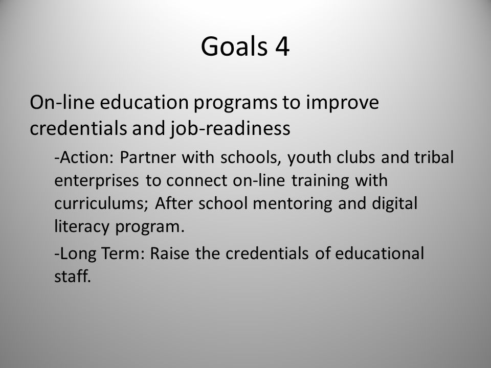Goals 4 On-line education programs to improve credentials and job-readiness -Action: Partner with schools, youth clubs and tribal enterprises to conne