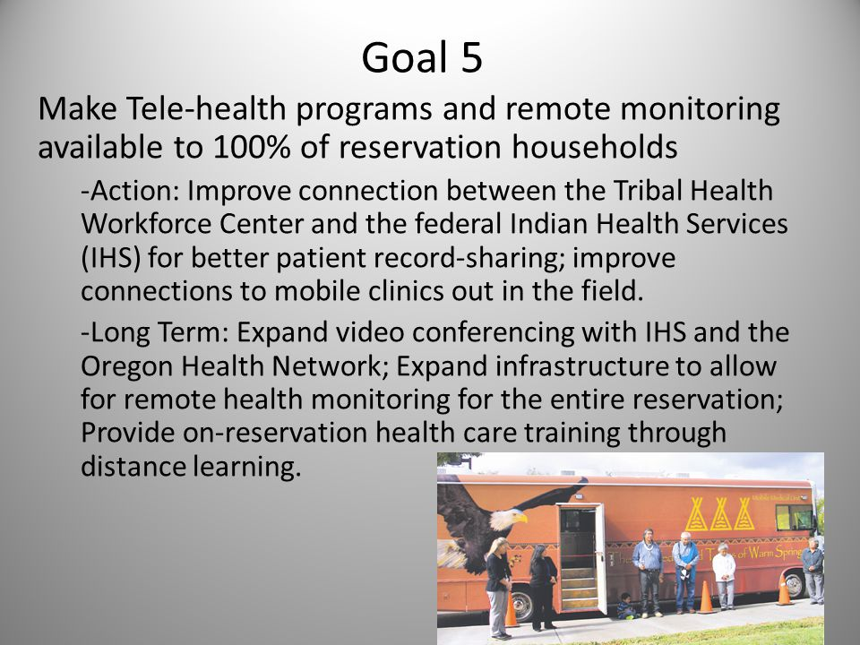 Goal 5 Make Tele-health programs and remote monitoring available to 100% of reservation households -Action: Improve connection between the Tribal Health Workforce Center and the federal Indian Health Services (IHS) for better patient record-sharing; improve connections to mobile clinics out in the field.