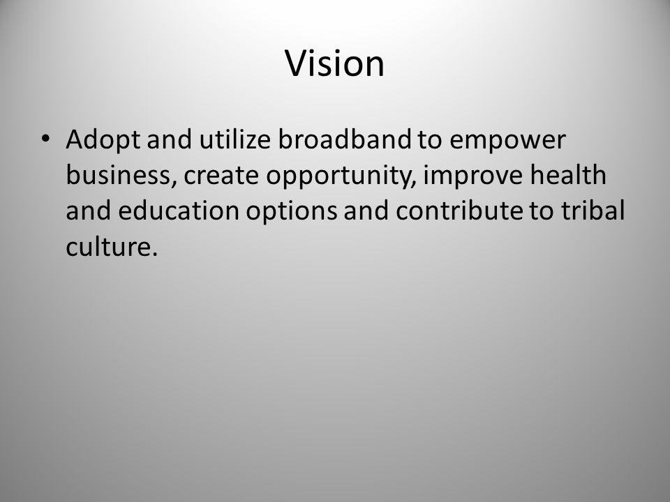 Vision Adopt and utilize broadband to empower business, create opportunity, improve health and education options and contribute to tribal culture.