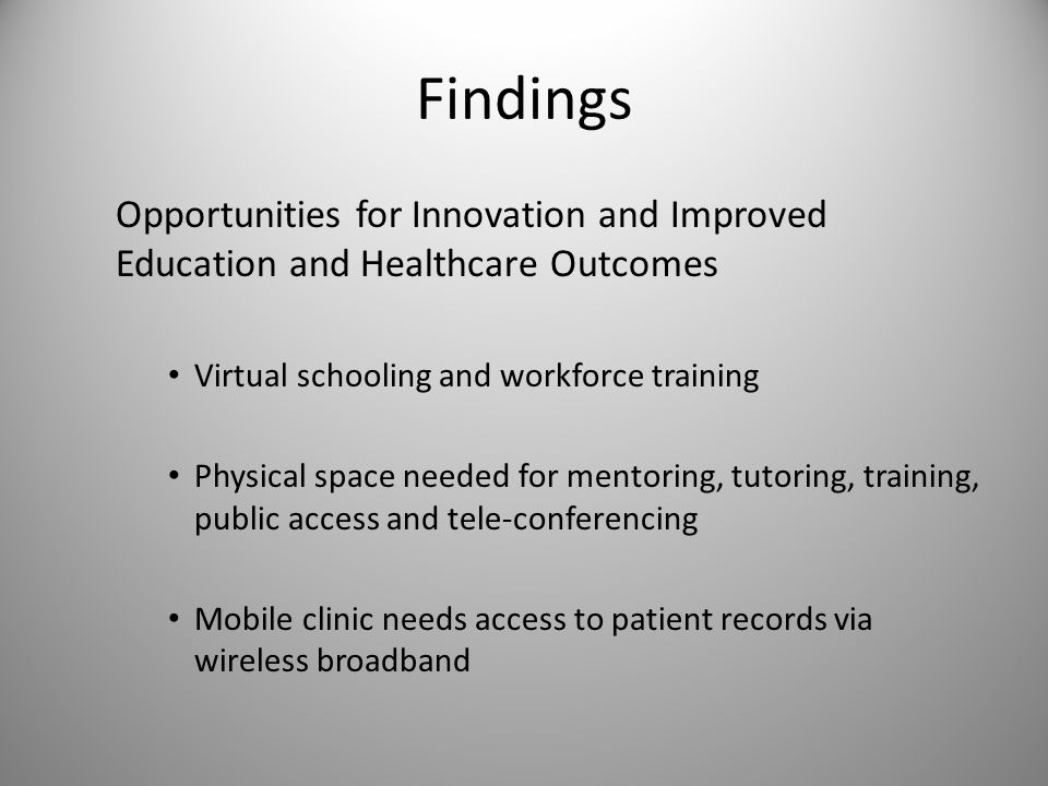 Findings Opportunities for Innovation and Improved Education and Healthcare Outcomes Virtual schooling and workforce training Physical space needed for mentoring, tutoring, training, public access and tele-conferencing Mobile clinic needs access to patient records via wireless broadband