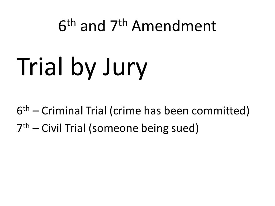 6 th and 7 th Amendment Trial by Jury 6 th – Criminal Trial (crime has been committed) 7 th – Civil Trial (someone being sued)