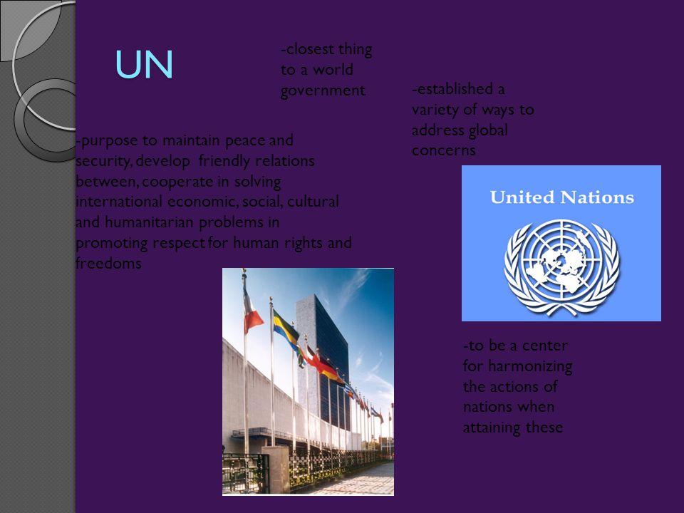 UN -closest thing to a world government -established a variety of ways to address global concerns -purpose to maintain peace and security, develop friendly relations between, cooperate in solving international economic, social, cultural and humanitarian problems in promoting respect for human rights and freedoms -to be a center for harmonizing the actions of nations when attaining these