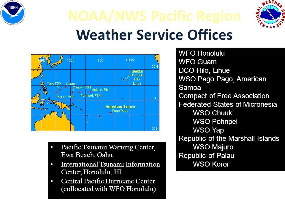 NOAA/NWS Pacific Region Weather Service Offices Pacific Tsunami Warning Center, Ewa Beach, Oahu International Tsunami Information Center, Honolulu, HI Central Pacific Hurricane Center (collocated with WFO Honolulu) WFO Honolulu WFO Guam DCO Hilo, Lihue WSO Pago Pago, American Samoa Compact of Free Association Federated States of Micronesia WSO Chuuk WSO Pohnpei WSO Yap Republic of the Marshall Islands WSO Majuro Republic of Palau WSO Koror