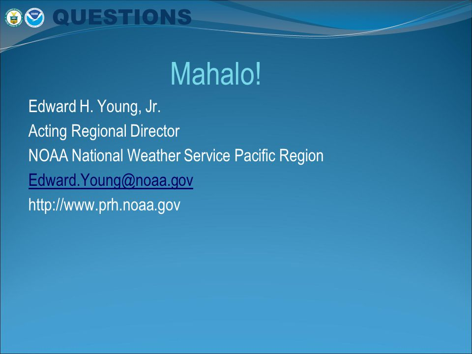 Mahalo! Edward H. Young, Jr. Acting Regional Director NOAA National Weather Service Pacific Region Edward.Young@noaa.gov http://www.prh.noaa.gov QUEST