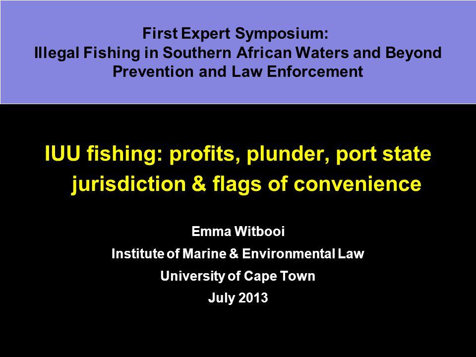 IUU fishing: profits, plunder, port state jurisdiction & flags of convenience Emma Witbooi Institute of Marine & Environmental Law University of Cape