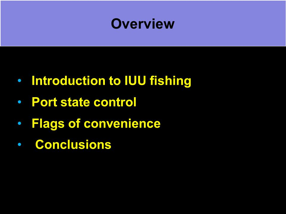 Overview Introduction to IUU fishing Port state control Flags of convenience Conclusions