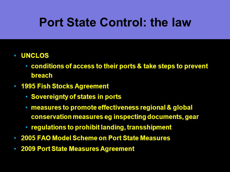 Port State Control: the law UNCLOS conditions of access to their ports & take steps to prevent breach 1995 Fish Stocks Agreement Sovereignty of states