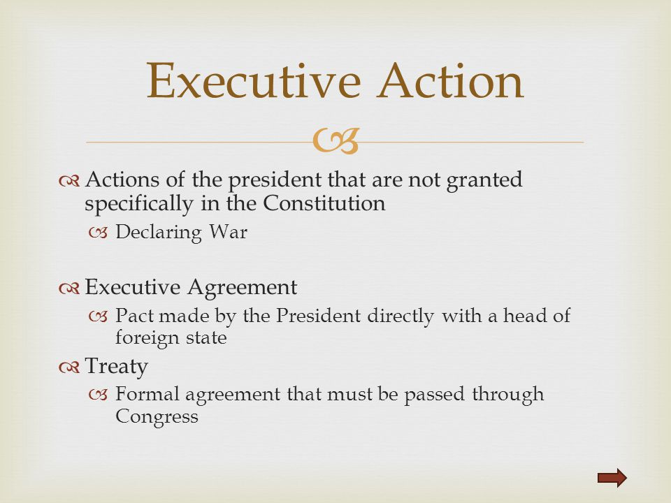   Actions of the president that are not granted specifically in the Constitution  Declaring War  Executive Agreement  Pact made by the President