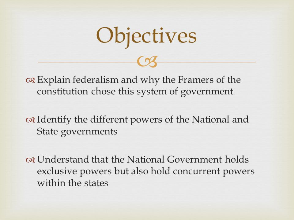   Explain federalism and why the Framers of the constitution chose this system of government  Identify the different powers of the National and Sta