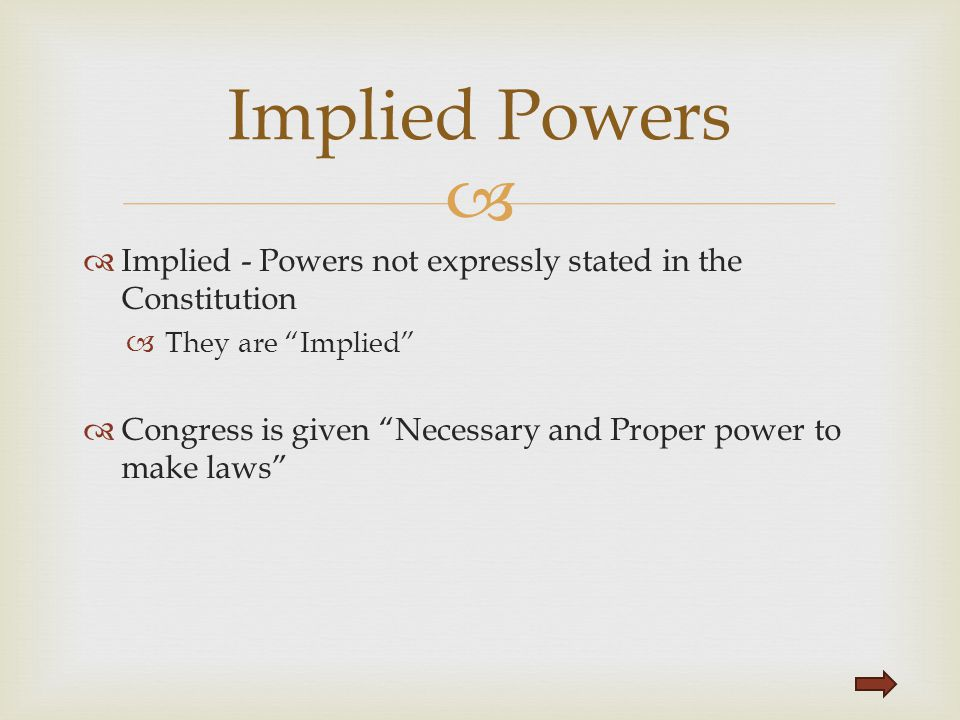 "  Implied - Powers not expressly stated in the Constitution  They are ""Implied""  Congress is given ""Necessary and Proper power to make laws"" Impli"