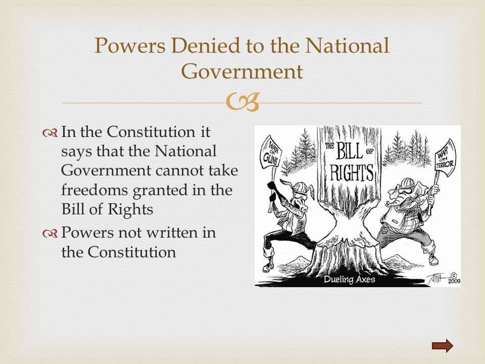  In the Constitution it says that the National Government cannot take freedoms granted in the Bill of Rights  Powers not written in the Constituti