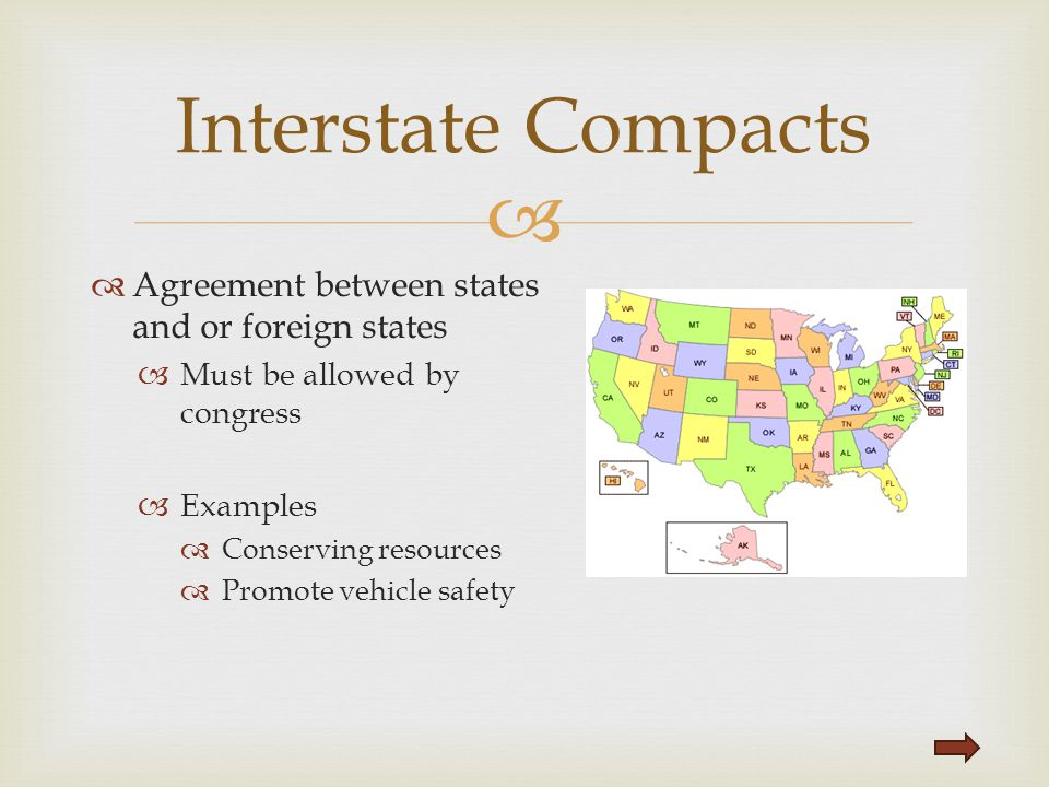   Agreement between states and or foreign states  Must be allowed by congress  Examples  Conserving resources  Promote vehicle safety Interstate
