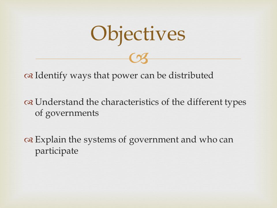  Objectives  Identify ways that power can be distributed  Understand the characteristics of the different types of governments  Explain the system