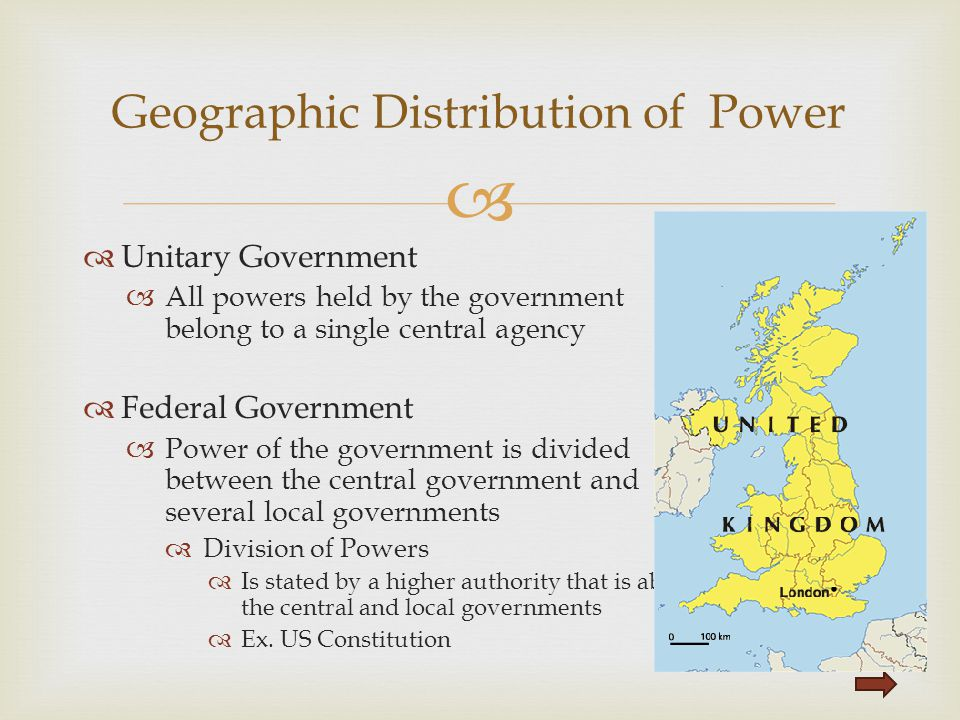   Unitary Government  All powers held by the government belong to a single central agency  Federal Government  Power of the government is divided