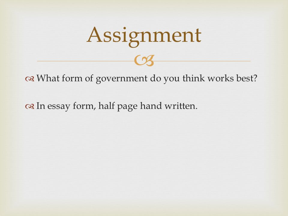   What form of government do you think works best?  In essay form, half page hand written. Assignment