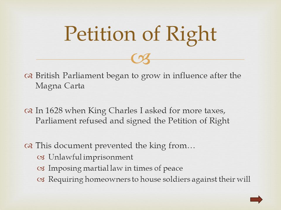   British Parliament began to grow in influence after the Magna Carta  In 1628 when King Charles I asked for more taxes, Parliament refused and sig