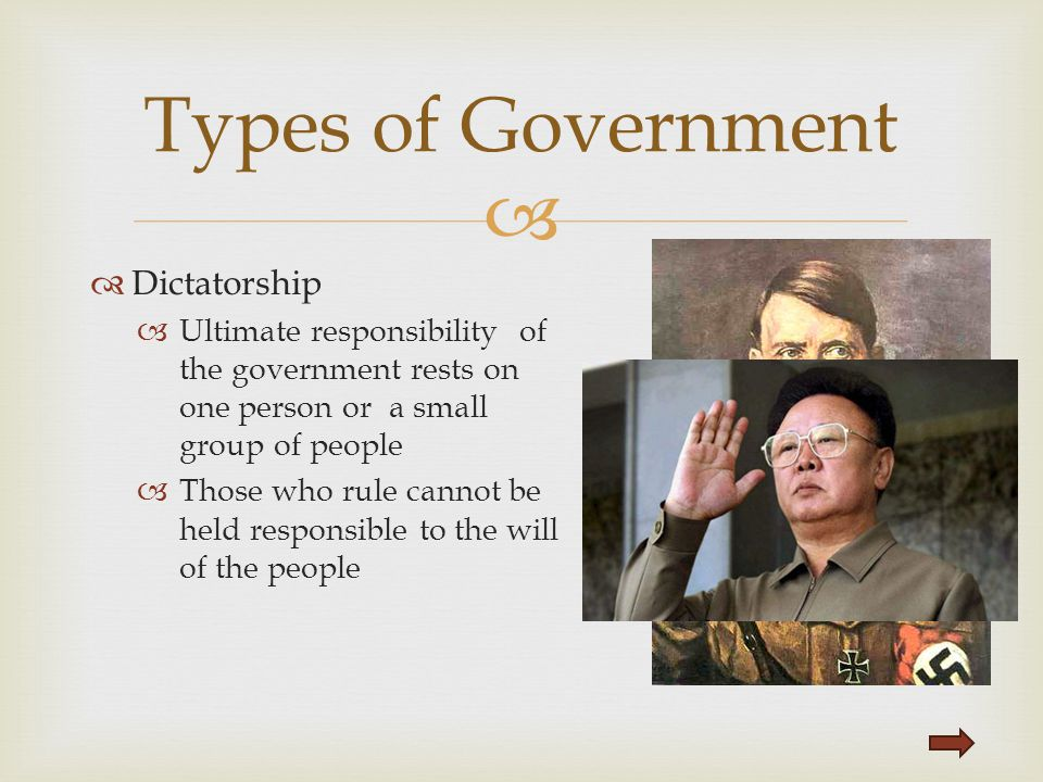   Dictatorship  Ultimate responsibility of the government rests on one person or a small group of people  Those who rule cannot be held responsibl