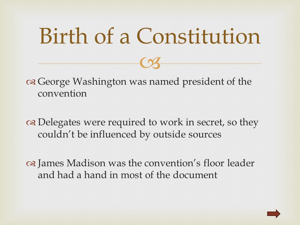   George Washington was named president of the convention  Delegates were required to work in secret, so they couldn't be influenced by outside sou
