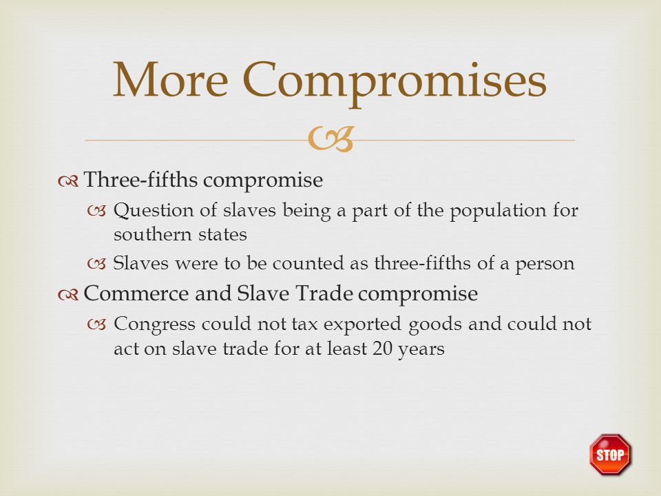   Three-fifths compromise  Question of slaves being a part of the population for southern states  Slaves were to be counted as three-fifths of a p