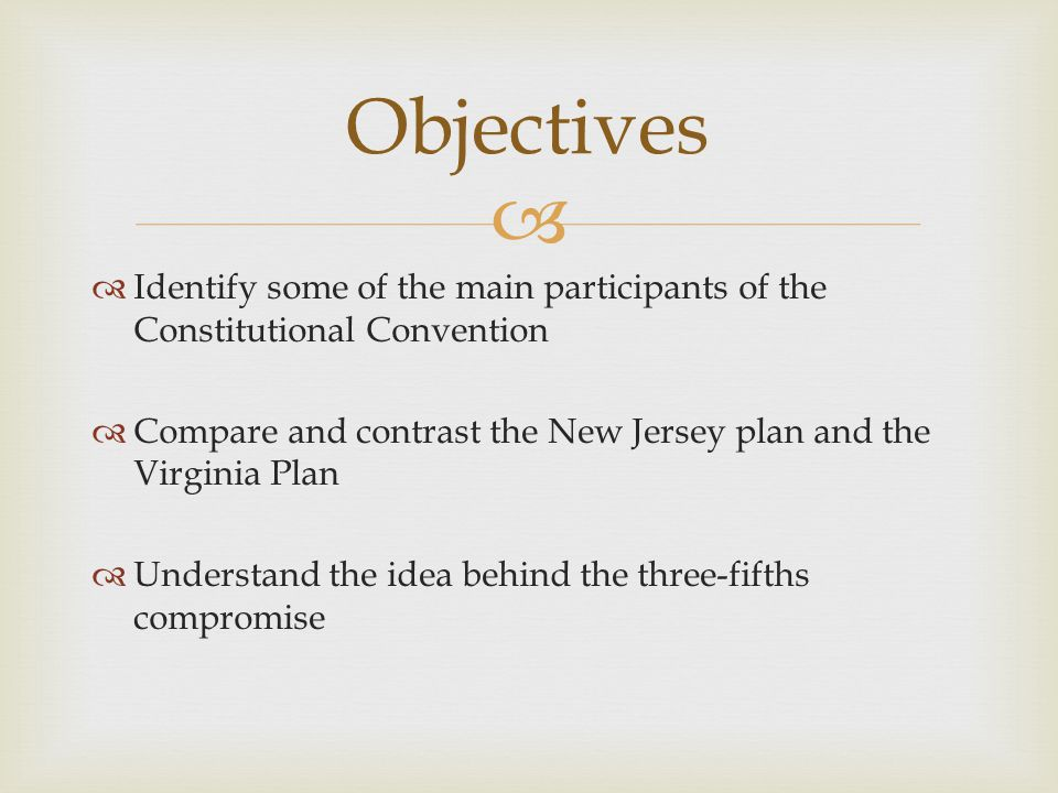   Identify some of the main participants of the Constitutional Convention  Compare and contrast the New Jersey plan and the Virginia Plan  Underst