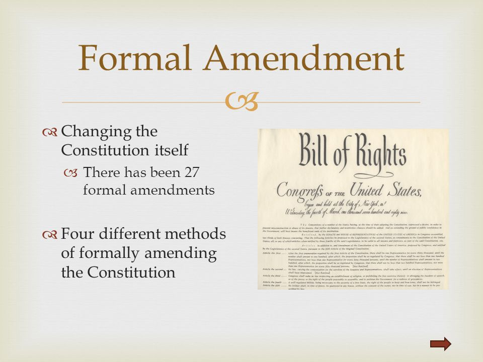   Changing the Constitution itself  There has been 27 formal amendments  Four different methods of formally amending the Constitution Formal Amend
