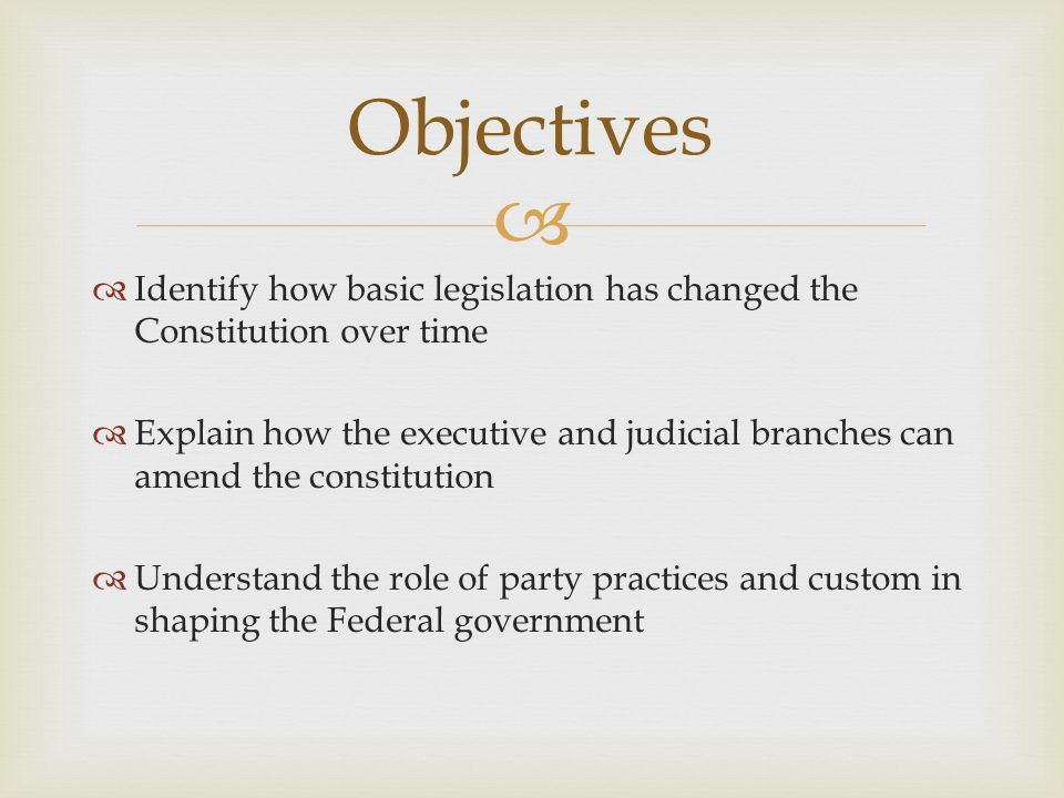   Identify how basic legislation has changed the Constitution over time  Explain how the executive and judicial branches can amend the constitution