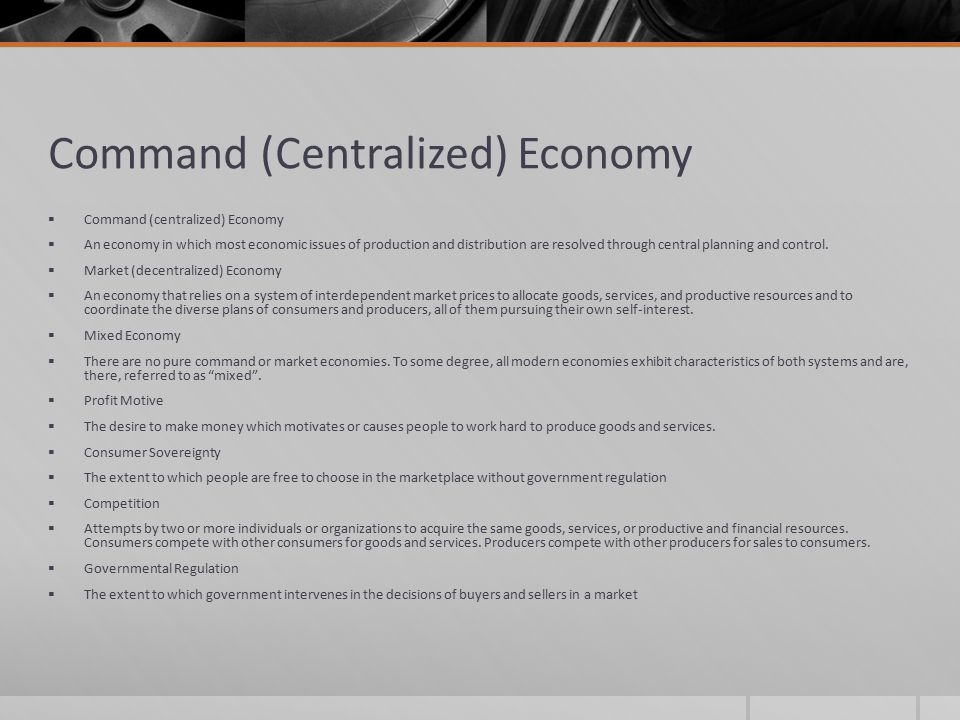 Command (Centralized) Economy  Command (centralized) Economy  An economy in which most economic issues of production and distribution are resolved t