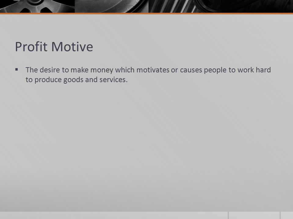 Profit Motive  The desire to make money which motivates or causes people to work hard to produce goods and services.