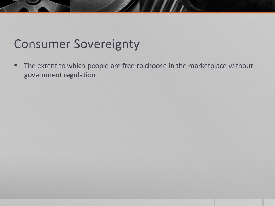 Consumer Sovereignty  The extent to which people are free to choose in the marketplace without government regulation