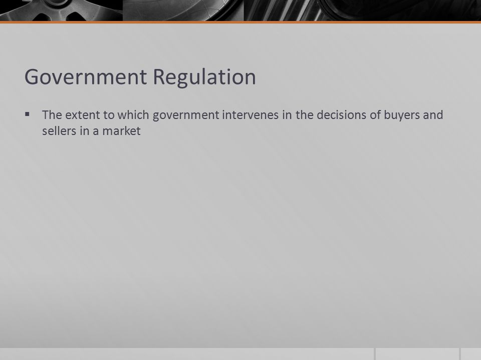 Government Regulation  The extent to which government intervenes in the decisions of buyers and sellers in a market