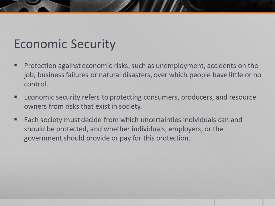 Economic Security  Protection against economic risks, such as unemployment, accidents on the job, business failures or natural disasters, over which