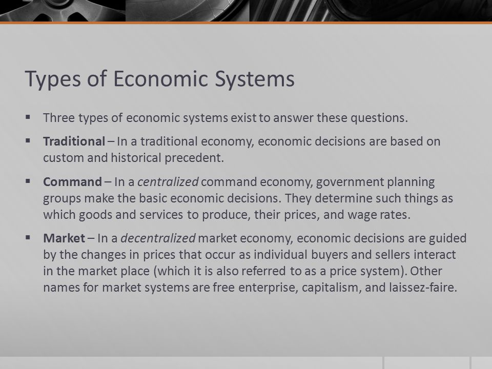 Types of Economic Systems  Three types of economic systems exist to answer these questions.  Traditional – In a traditional economy, economic decisi