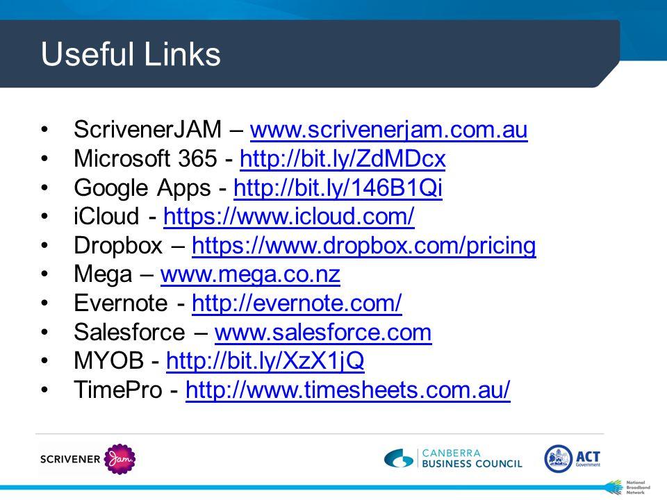 Useful Links ScrivenerJAM – www.scrivenerjam.com.auwww.scrivenerjam.com.au Microsoft 365 - http://bit.ly/ZdMDcxhttp://bit.ly/ZdMDcx Google Apps - http://bit.ly/146B1Qihttp://bit.ly/146B1Qi iCloud - https://www.icloud.com/https://www.icloud.com/ Dropbox – https://www.dropbox.com/pricinghttps://www.dropbox.com/pricing Mega – www.mega.co.nzwww.mega.co.nz Evernote - http://evernote.com/http://evernote.com/ Salesforce – www.salesforce.comwww.salesforce.com MYOB - http://bit.ly/XzX1jQhttp://bit.ly/XzX1jQ TimePro - http://www.timesheets.com.au/http://www.timesheets.com.au/