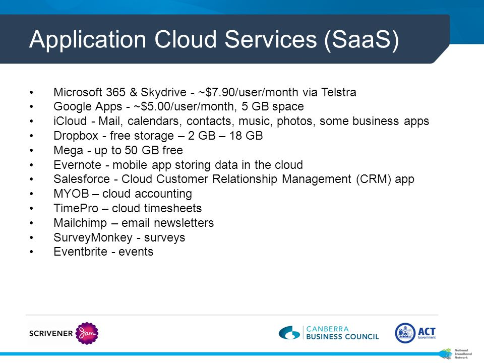 Application Cloud Services (SaaS) Microsoft 365 & Skydrive - ~$7.90/user/month via Telstra Google Apps - ~$5.00/user/month, 5 GB space iCloud - Mail, calendars, contacts, music, photos, some business apps Dropbox - free storage – 2 GB – 18 GB Mega - up to 50 GB free Evernote - mobile app storing data in the cloud Salesforce - Cloud Customer Relationship Management (CRM) app MYOB – cloud accounting TimePro – cloud timesheets Mailchimp – email newsletters SurveyMonkey - surveys Eventbrite - events