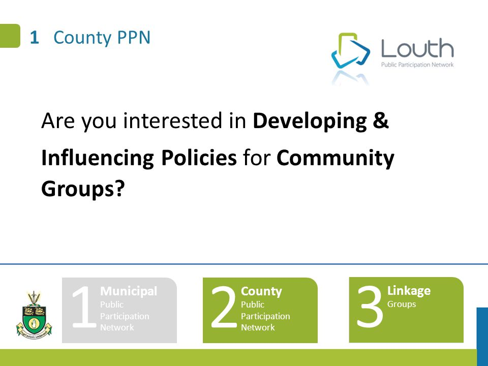 1 County PPN 1 Municipal Public Participation Network 2 County Public Participation Network 3 Linkage Groups Are you interested in Developing & Influe