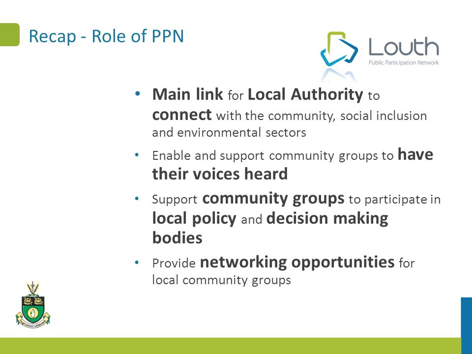 Recap - Role of PPN Main link for Local Authority to connect with the community, social inclusion and environmental sectors Enable and support community groups to have their voices heard Support community groups to participate in local policy and decision making bodies Provide networking opportunities for local community groups