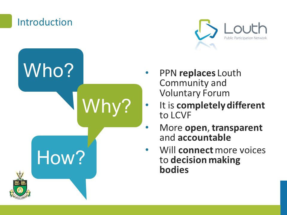 Introduction PPN replaces Louth Community and Voluntary Forum It is completely different to LCVF More open, transparent and accountable Will connect more voices to decision making bodies Who.