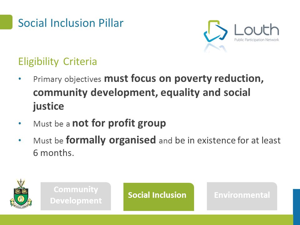 Social Inclusion Pillar Community Development Social Inclusion Environmental Eligibility Criteria Primary objectives must focus on poverty reduction, community development, equality and social justice Must be a not for profit group Must be formally organised and be in existence for at least 6 months.