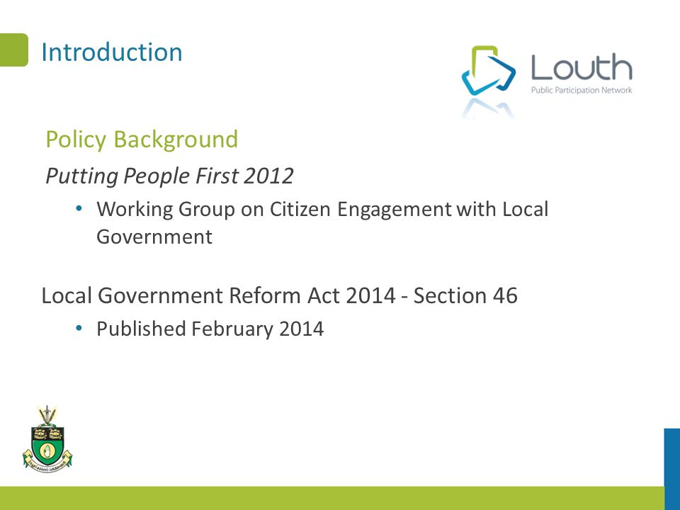 Introduction Policy Background Putting People First 2012 Working Group on Citizen Engagement with Local Government Local Government Reform Act 2014 - Section 46 Published February 2014