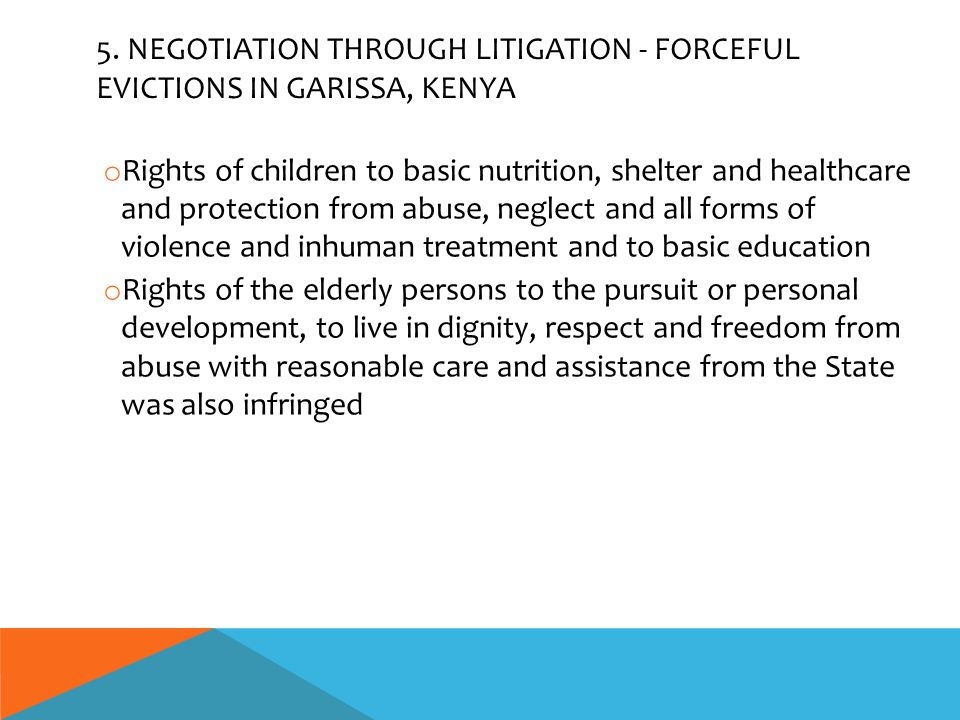 5. NEGOTIATION THROUGH LITIGATION - FORCEFUL EVICTIONS IN GARISSA, KENYA o Rights of children to basic nutrition, shelter and healthcare and protectio