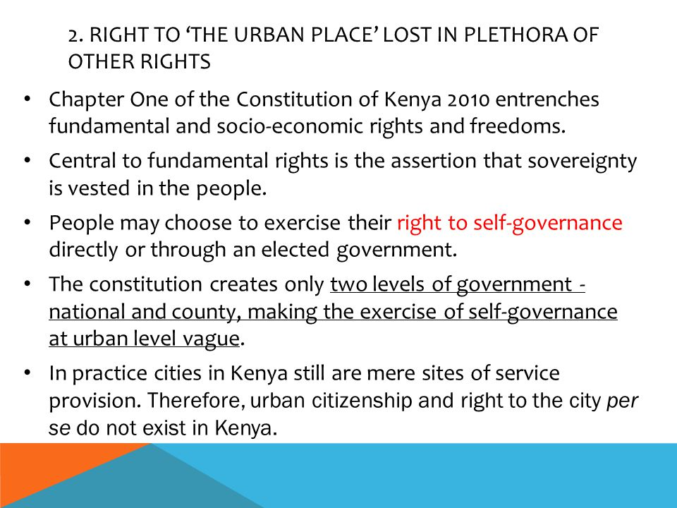 2. RIGHT TO 'THE URBAN PLACE' LOST IN PLETHORA OF OTHER RIGHTS Chapter One of the Constitution of Kenya 2010 entrenches fundamental and socio-economic
