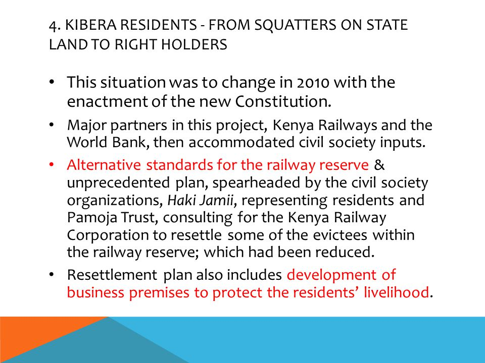 4. KIBERA RESIDENTS - FROM SQUATTERS ON STATE LAND TO RIGHT HOLDERS This situation was to change in 2010 with the enactment of the new Constitution. M