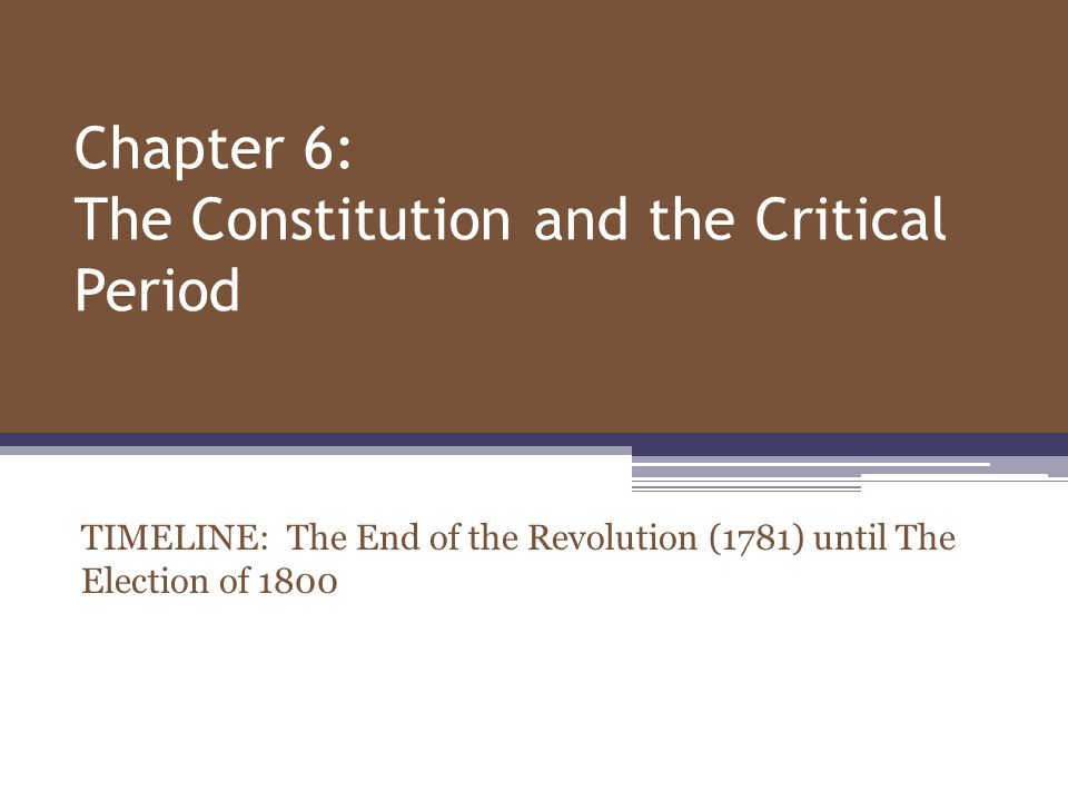 Chapter 6: The Constitution and the Critical Period TIMELINE: The End of the Revolution (1781) until The Election of 1800