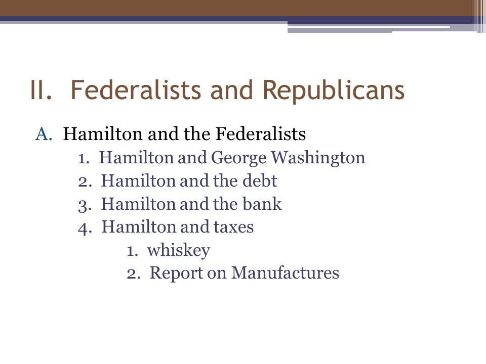 II. Federalists and Republicans A.Hamilton and the Federalists 1.