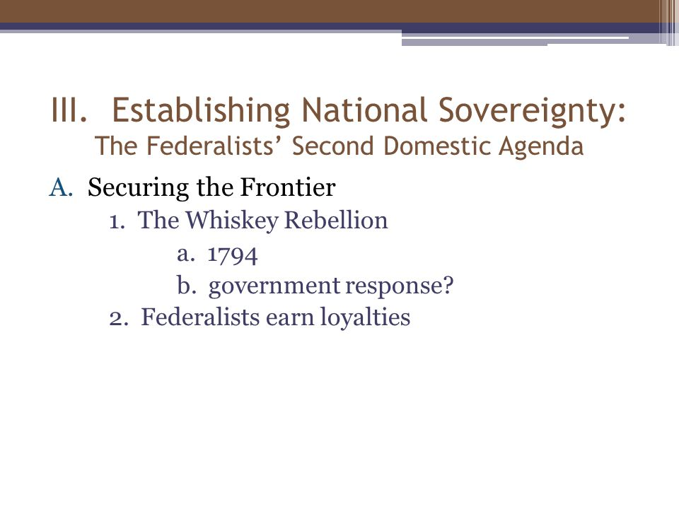 III. Establishing National Sovereignty: The Federalists' Second Domestic Agenda A.Securing the Frontier 1. The Whiskey Rebellion a. 1794 b. government