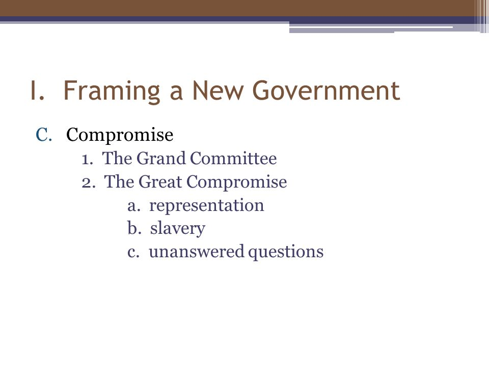 I. Framing a New Government C.Compromise 1. The Grand Committee 2. The Great Compromise a. representation b. slavery c. unanswered questions
