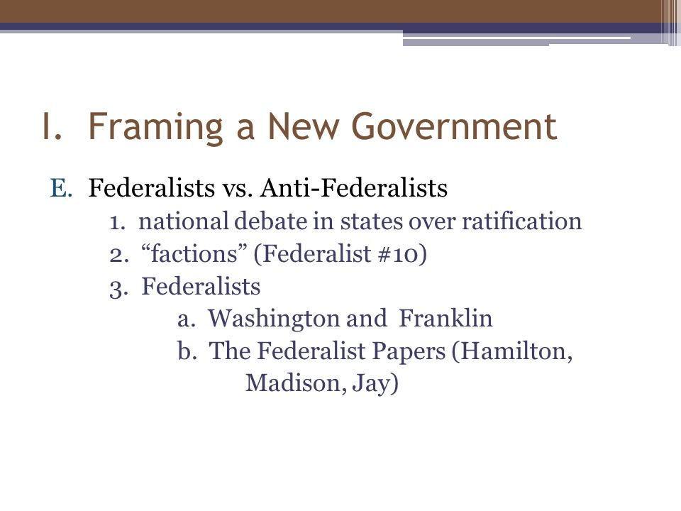 "I. Framing a New Government E.Federalists vs. Anti-Federalists 1. national debate in states over ratification 2. ""factions"" (Federalist #10) 3. Federa"