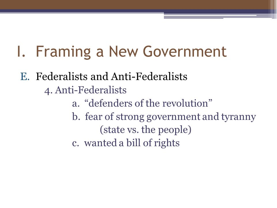 "I. Framing a New Government E.Federalists and Anti-Federalists 4. Anti-Federalists a. ""defenders of the revolution"" b. fear of strong government and t"