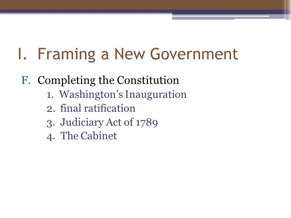 I. Framing a New Government F.Completing the Constitution 1.