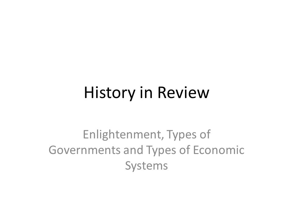 History in Review Enlightenment, Types of Governments and Types of Economic Systems